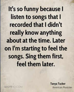It's so funny because I listen to songs that I recorded that I didn't really know anything about at the time. Later on I'm starting to feel the songs. Sing them first, feel them later.