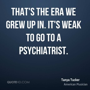 That's the era we grew up in. It's weak to go to a psychiatrist.