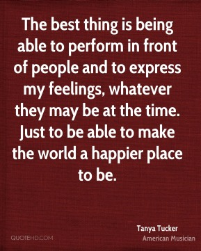 The best thing is being able to perform in front of people and to express my feelings, whatever they may be at the time. Just to be able to make the world a happier place to be.