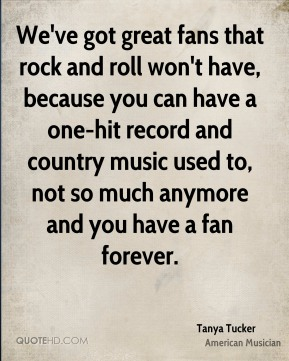 We've got great fans that rock and roll won't have, because you can have a one-hit record and country music used to, not so much anymore and you have a fan forever.