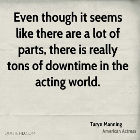 Taryn Manning - Even though it seems like there are a lot of parts, there is really tons of downtime in the acting world.