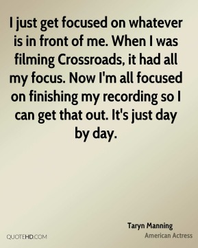 I just get focused on whatever is in front of me. When I was filming Crossroads, it had all my focus. Now I'm all focused on finishing my recording so I can get that out. It's just day by day.
