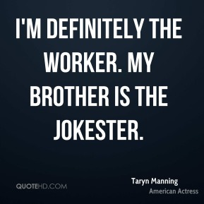 I'm definitely the worker. My brother is the jokester.