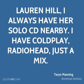 Taryn Manning - Lauren Hill, I always have her solo CD nearby. I have Coldplay, Radiohead, just a mix.