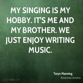 My singing is my hobby. It's me and my brother. We just enjoy writing music.