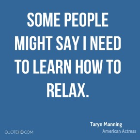 Some people might say I need to learn how to relax.