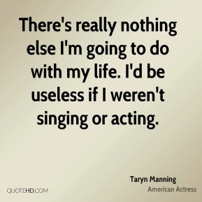There's really nothing else I'm going to do with my life. I'd be useless if I weren't singing or acting.