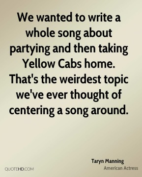 We wanted to write a whole song about partying and then taking Yellow Cabs home. That's the weirdest topic we've ever thought of centering a song around.