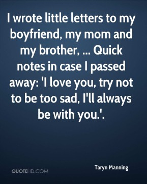 Taryn Manning  - I wrote little letters to my boyfriend, my mom and my brother, ... Quick notes in case I passed away: 'I love you, try not to be too sad, I'll always be with you.'.