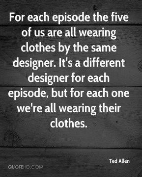 Ted Allen - For each episode the five of us are all wearing clothes by the same designer. It's a different designer for each episode, but for each one we're all wearing their clothes.