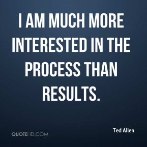 Ted Allen - I am much more interested in the process than results.