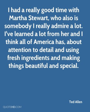 Ted Allen - I had a really good time with Martha Stewart, who also is somebody I really admire a lot. I've learned a lot from her and I think all of America has, about attention to detail and using fresh ingredients and making things beautiful and special.