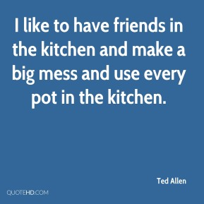 I like to have friends in the kitchen and make a big mess and use every pot in the kitchen.