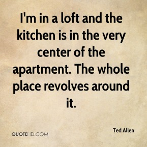 Ted Allen - I'm in a loft and the kitchen is in the very center of the apartment. The whole place revolves around it.