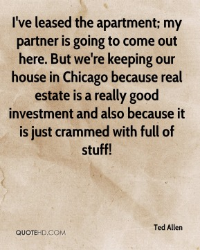 Ted Allen - I've leased the apartment; my partner is going to come out here. But we're keeping our house in Chicago because real estate is a really good investment and also because it is just crammed with full of stuff!