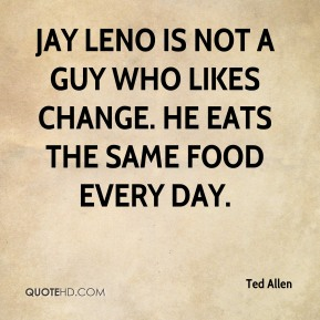 Jay Leno is not a guy who likes change. He eats the same food every day.