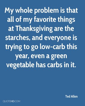 Ted Allen - My whole problem is that all of my favorite things at Thanksgiving are the starches, and everyone is trying to go low-carb this year, even a green vegetable has carbs in it.