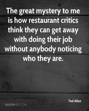 Ted Allen - The great mystery to me is how restaurant critics think they can get away with doing their job without anybody noticing who they are.