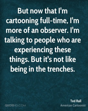 Ted Rall - But now that I'm cartooning full-time, I'm more of an observer. I'm talking to people who are experiencing these things. But it's not like being in the trenches.