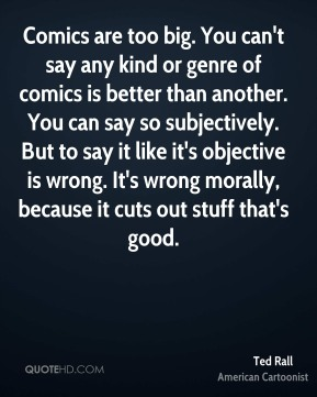 Comics are too big. You can't say any kind or genre of comics is better than another. You can say so subjectively. But to say it like it's objective is wrong. It's wrong morally, because it cuts out stuff that's good.