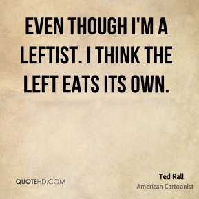 Even though I'm a leftist. I think the left eats its own.