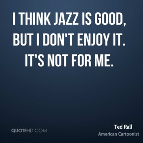 I think jazz is good, but I don't enjoy it. It's not for me.