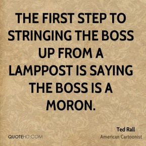 The first step to stringing the boss up from a lamppost is saying the boss is a moron.