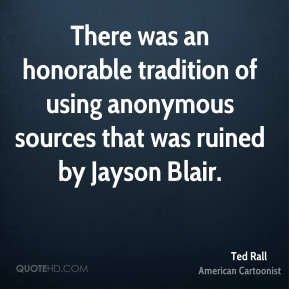 Ted Rall - There was an honorable tradition of using anonymous sources that was ruined by Jayson Blair.
