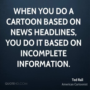 When you do a cartoon based on news headlines, you do it based on incomplete information.