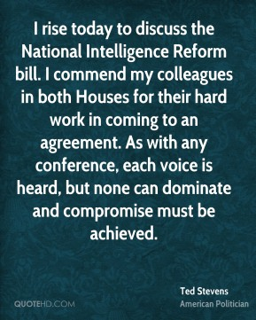 Ted Stevens - I rise today to discuss the National Intelligence Reform bill. I commend my colleagues in both Houses for their hard work in coming to an agreement. As with any conference, each voice is heard, but none can dominate and compromise must be achieved.