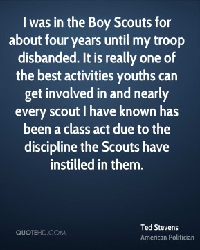 Ted Stevens - I was in the Boy Scouts for about four years until my troop disbanded. It is really one of the best activities youths can get involved in and nearly every scout I have known has been a class act due to the discipline the Scouts have instilled in them.