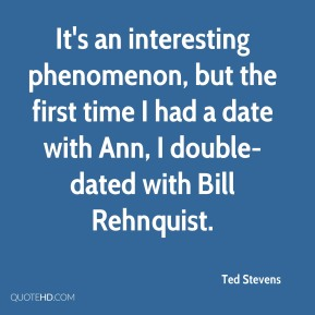 Ted Stevens  - It's an interesting phenomenon, but the first time I had a date with Ann, I double-dated with Bill Rehnquist.