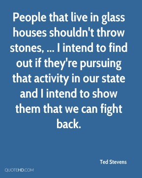 Ted Stevens  - People that live in glass houses shouldn't throw stones, ... I intend to find out if they're pursuing that activity in our state and I intend to show them that we can fight back.