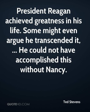 Ted Stevens  - President Reagan achieved greatness in his life. Some might even argue he transcended it, ... He could not have accomplished this without Nancy.