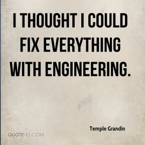 Temple Grandin  - I thought I could fix everything with engineering.