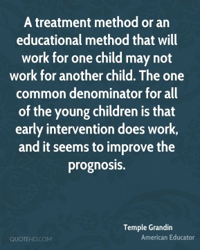 Temple Grandin - A treatment method or an educational method that will work for one child may not work for another child. The one common denominator for all of the young children is that early intervention does work, and it seems to improve the prognosis.