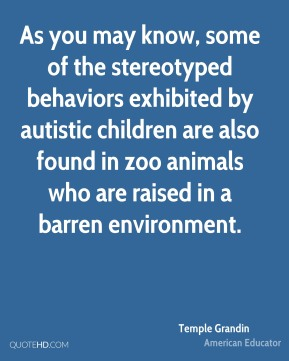 Temple Grandin - As you may know, some of the stereotyped behaviors exhibited by autistic children are also found in zoo animals who are raised in a barren environment.