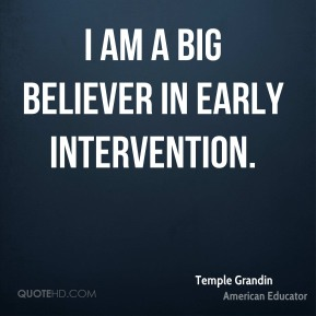 Temple Grandin - I am a big believer in early intervention.