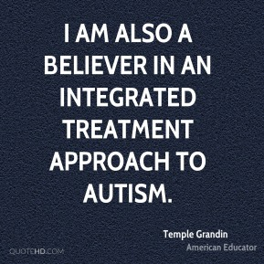 Temple Grandin - I am also a believer in an integrated treatment approach to autism.