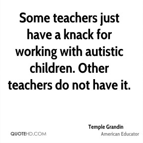 Temple Grandin - Some teachers just have a knack for working with autistic children. Other teachers do not have it.