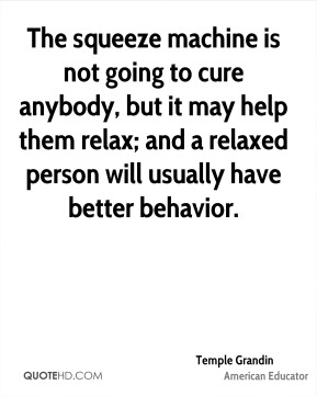 Temple Grandin - The squeeze machine is not going to cure anybody, but it may help them relax; and a relaxed person will usually have better behavior.