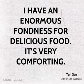 Teri Garr - I have an enormous fondness for delicious food. It's very comforting.