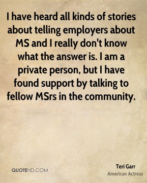 Teri Garr - I have heard all kinds of stories about telling employers about MS and I really don't know what the answer is. I am a private person, but I have found support by talking to fellow MSrs in the community.