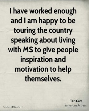 Teri Garr - I have worked enough and I am happy to be touring the country speaking about living with MS to give people inspiration and motivation to help themselves.