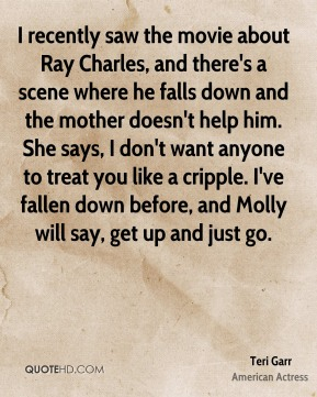 Teri Garr - I recently saw the movie about Ray Charles, and there's a scene where he falls down and the mother doesn't help him. She says, I don't want anyone to treat you like a cripple. I've fallen down before, and Molly will say, get up and just go.