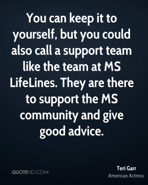 Teri Garr - You can keep it to yourself, but you could also call a support team like the team at MS LifeLines. They are there to support the MS community and give good advice.