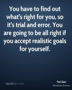 Teri Garr - You have to find out what's right for you, so it's trial and error. You are going to be all right if you accept realistic goals for yourself.