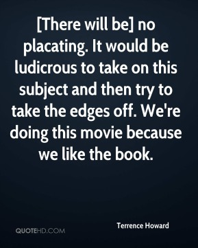 [There will be] no placating. It would be ludicrous to take on this subject and then try to take the edges off. We're doing this movie because we like the book.