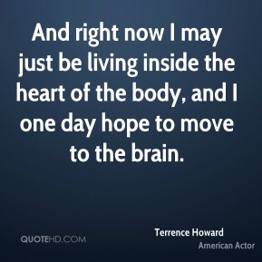 Terrence Howard - And right now I may just be living inside the heart of the body, and I one day hope to move to the brain.