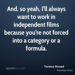 Terrence Howard - And, so yeah, I'll always want to work in independent films because you're not forced into a category or a formula.